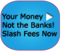 Your Money Not the Banks! Slash Fees Now